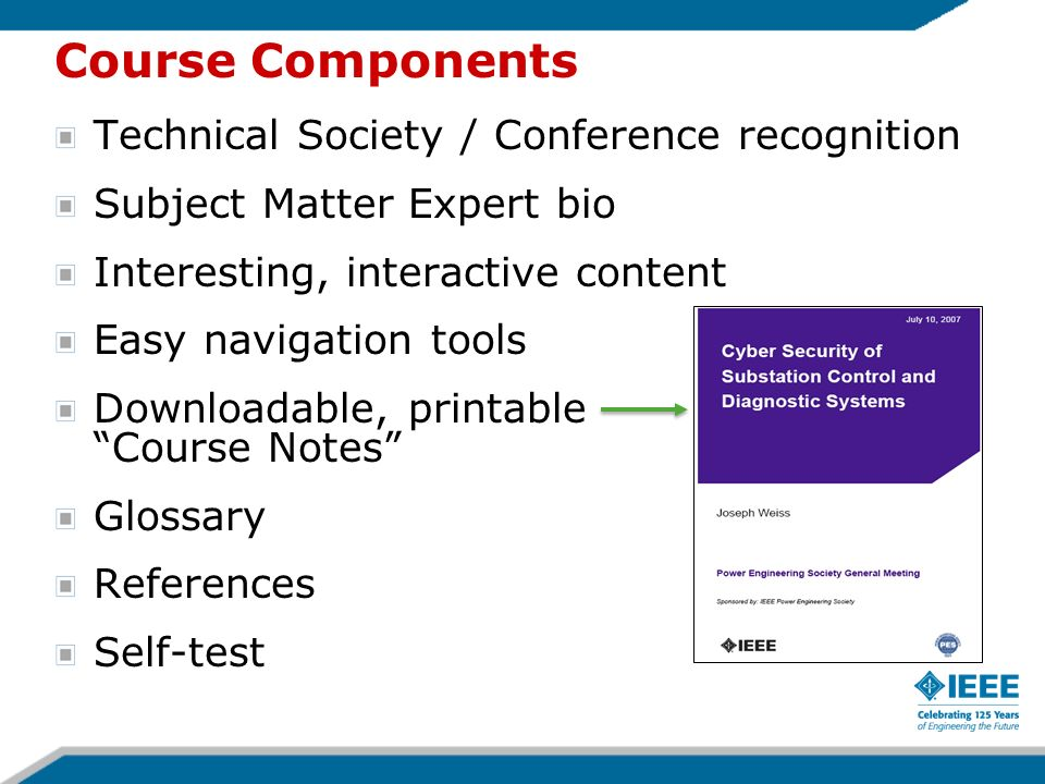 Course Components Technical Society / Conference recognition Subject Matter Expert bio Interesting, interactive content Easy navigation tools Downloadable, printable Course Notes Glossary References Self-test