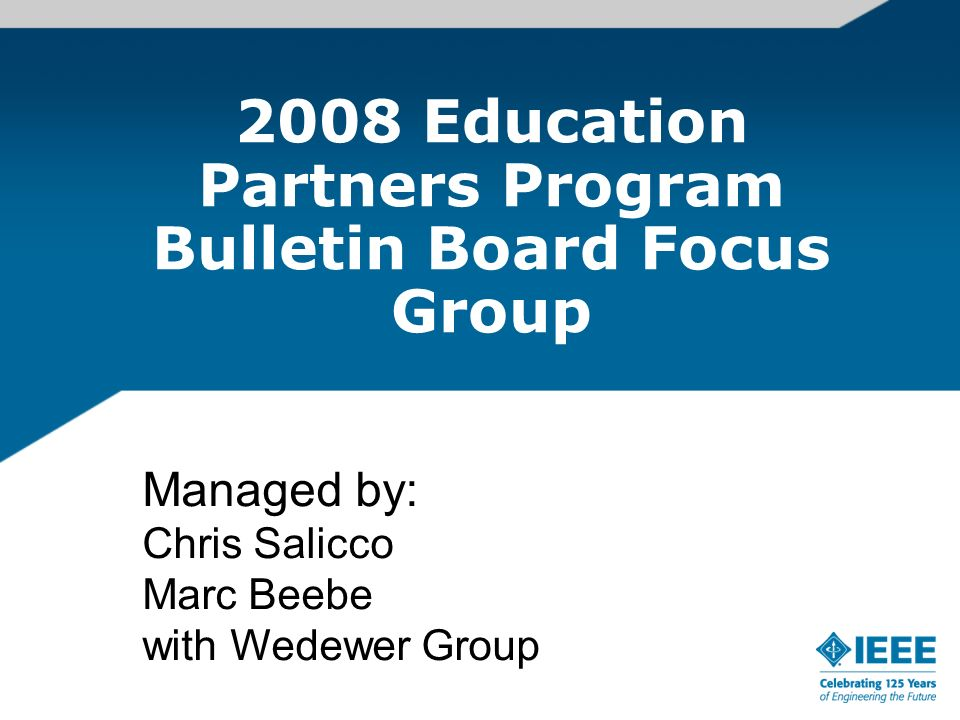 2008 Education Partners Program Bulletin Board Focus Group Managed by: Chris Salicco Marc Beebe with Wedewer Group