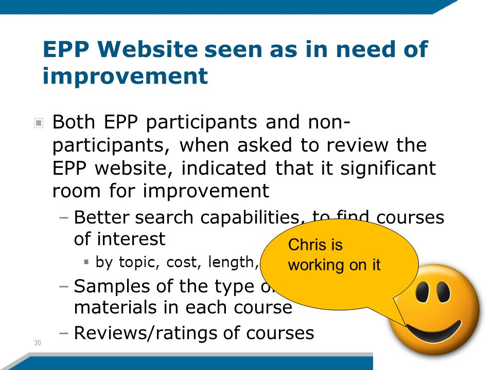 EPP Website seen as in need of improvement Both EPP participants and non- participants, when asked to review the EPP website, indicated that it significant room for improvement –Better search capabilities, to find courses of interest by topic, cost, length, and so on –Samples of the type of materials in each course –Reviews/ratings of courses 30 Chris is working on it