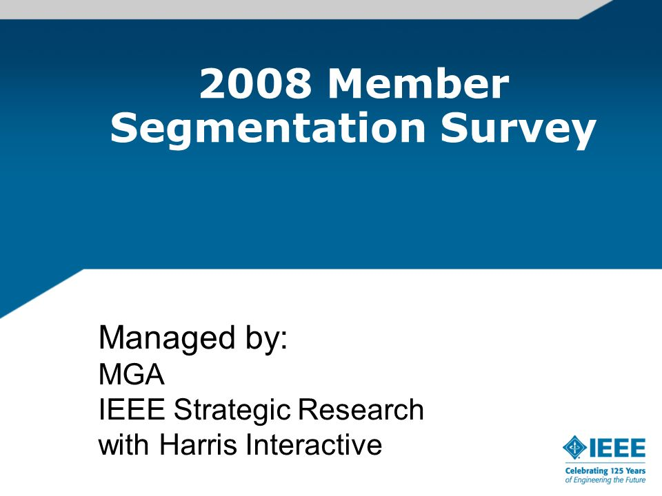 2008 Member Segmentation Survey Managed by: MGA IEEE Strategic Research with Harris Interactive