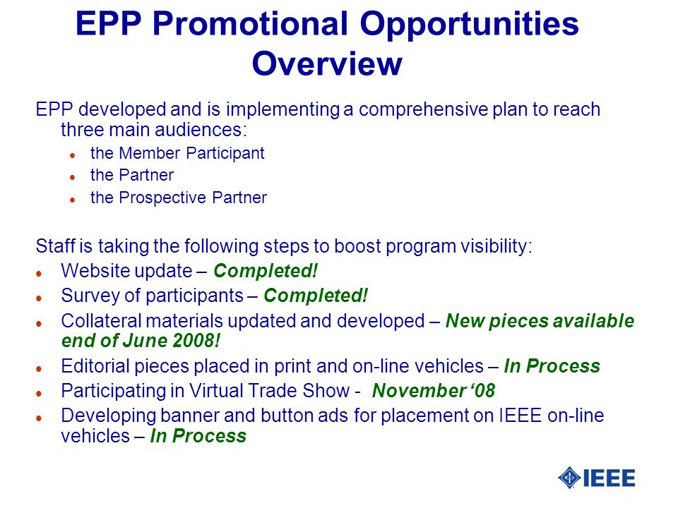 EPP Promotional Opportunities Overview EPP developed and is implementing a comprehensive plan to reach three main audiences: l the Member Participant l the Partner l the Prospective Partner Staff is taking the following steps to boost program visibility: l Website update – Completed.