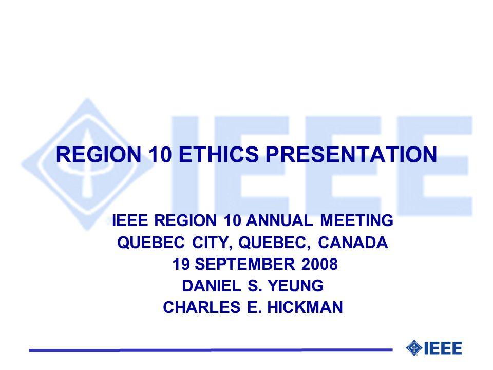 REGION 10 ETHICS PRESENTATION IEEE REGION 10 ANNUAL MEETING QUEBEC CITY, QUEBEC, CANADA 19 SEPTEMBER 2008 DANIEL S. YEUNG CHARLES E. HICKMAN