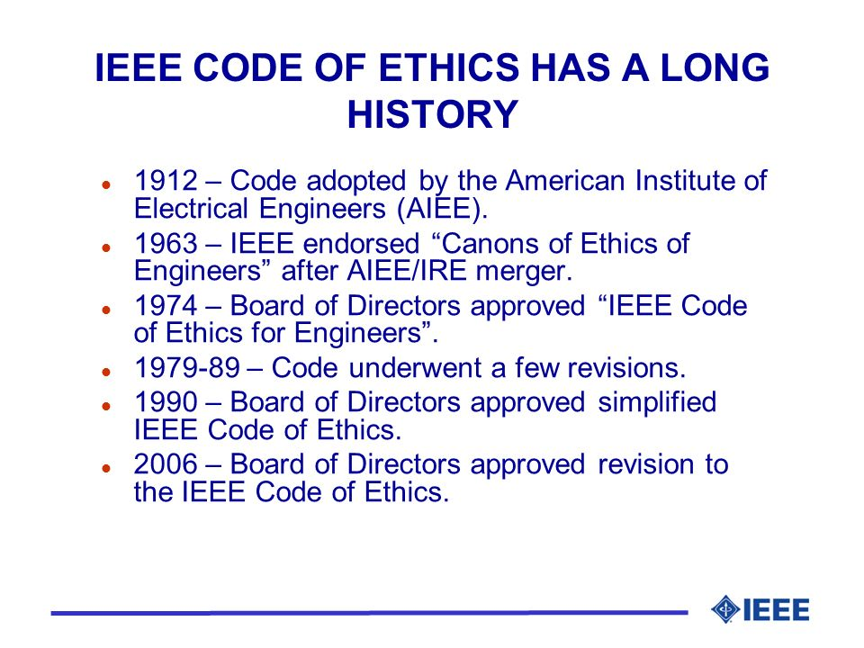 IEEE CODE OF ETHICS HAS A LONG HISTORY l 1912 – Code adopted by the American Institute of Electrical Engineers (AIEE).