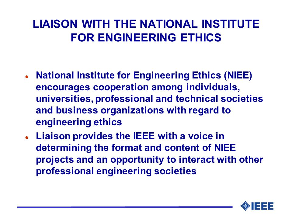 LIAISON WITH THE NATIONAL INSTITUTE FOR ENGINEERING ETHICS l National Institute for Engineering Ethics (NIEE) encourages cooperation among individuals, universities, professional and technical societies and business organizations with regard to engineering ethics l Liaison provides the IEEE with a voice in determining the format and content of NIEE projects and an opportunity to interact with other professional engineering societies