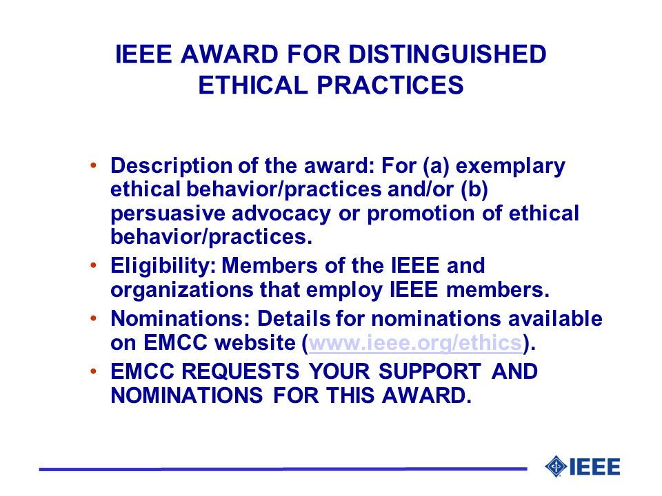IEEE AWARD FOR DISTINGUISHED ETHICAL PRACTICES Description of the award: For (a) exemplary ethical behavior/practices and/or (b) persuasive advocacy or promotion of ethical behavior/practices.