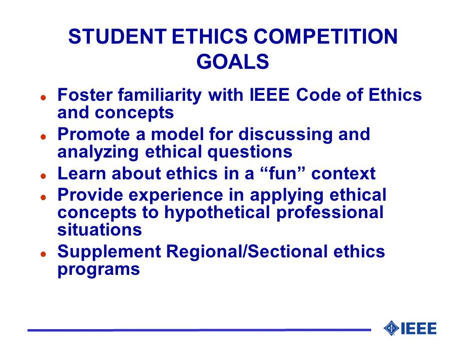 STUDENT ETHICS COMPETITION GOALS l Foster familiarity with IEEE Code of Ethics and concepts l Promote a model for discussing and analyzing ethical questions l Learn about ethics in a fun context l Provide experience in applying ethical concepts to hypothetical professional situations l Supplement Regional/Sectional ethics programs