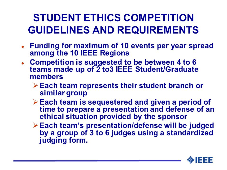 STUDENT ETHICS COMPETITION GUIDELINES AND REQUIREMENTS l Funding for maximum of 10 events per year spread among the 10 IEEE Regions l Competition is suggested to be between 4 to 6 teams made up of 2 to3 IEEE Student/Graduate members Each team represents their student branch or similar group Each team is sequestered and given a period of time to prepare a presentation and defense of an ethical situation provided by the sponsor Each teams presentation/defense will be judged by a group of 3 to 6 judges using a standardized judging form.