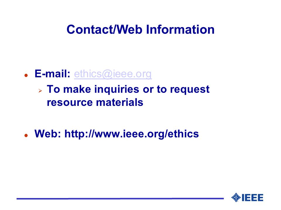 Contact/Web Information l E-mail: ethics@ieee.orgethics@ieee.org To make inquiries or to request resource materials l Web: http://www.ieee.org/ethics
