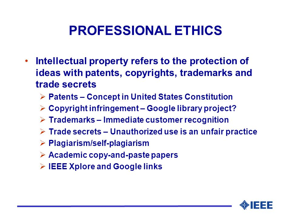 PROFESSIONAL ETHICS Intellectual property refers to the protection of ideas with patents, copyrights, trademarks and trade secrets Patents – Concept in United States Constitution Copyright infringement – Google library project.