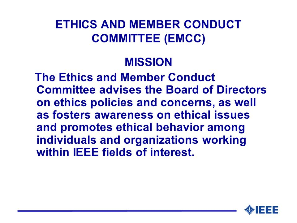 ETHICS AND MEMBER CONDUCT COMMITTEE (EMCC) MISSION The Ethics and Member Conduct Committee advises the Board of Directors on ethics policies and concerns, as well as fosters awareness on ethical issues and promotes ethical behavior among individuals and organizations working within IEEE fields of interest.