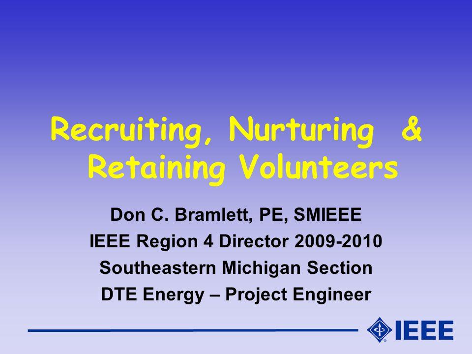 Recruiting, Nurturing & Retaining Volunteers Don C. Bramlett, PE, SMIEEE IEEE Region 4 Director 2009-2010 Southeastern Michigan Section DTE Energy – P