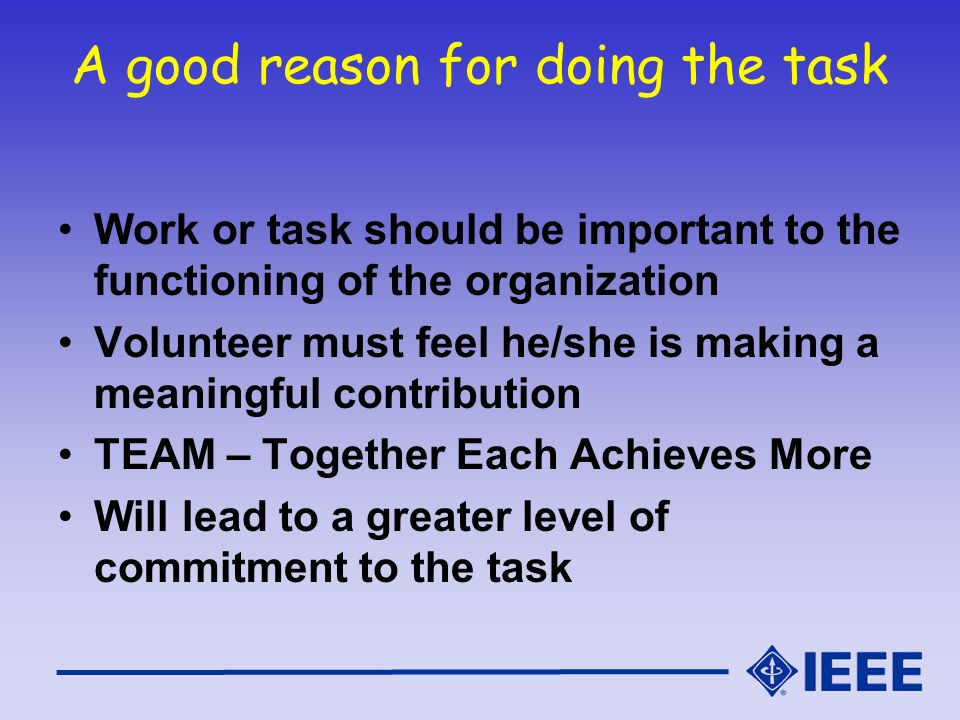 A good reason for doing the task Work or task should be important to the functioning of the organization Volunteer must feel he/she is making a meaningful contribution TEAM – Together Each Achieves More Will lead to a greater level of commitment to the task