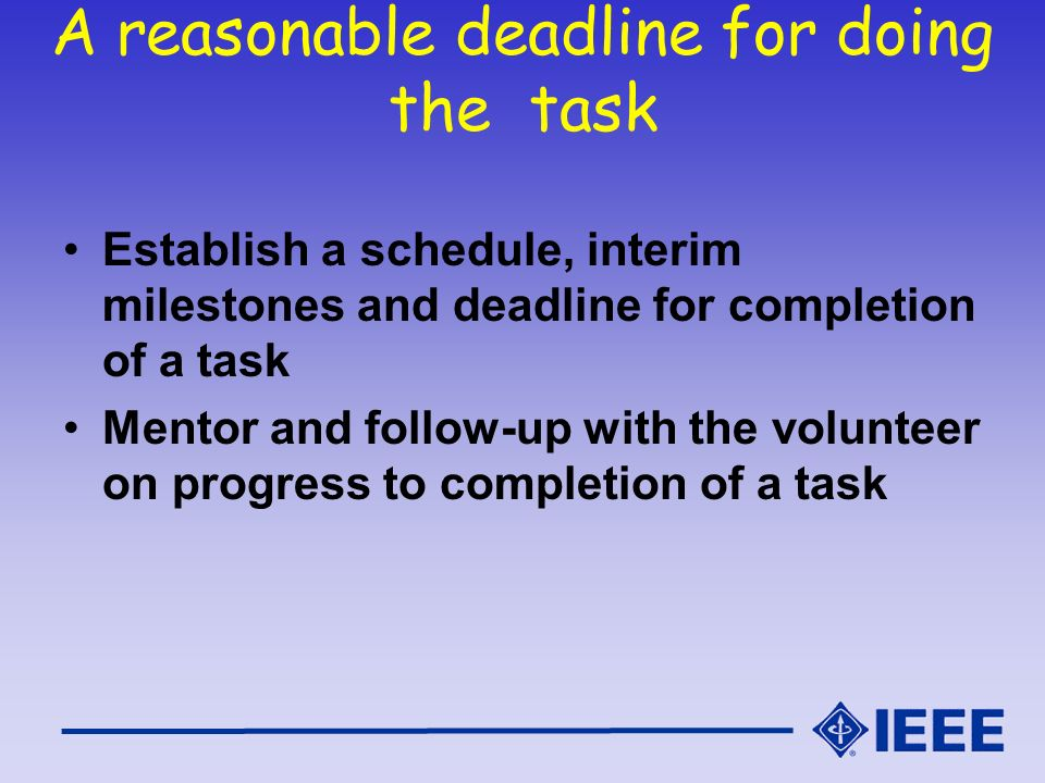A reasonable deadline for doing the task Establish a schedule, interim milestones and deadline for completion of a task Mentor and follow-up with the volunteer on progress to completion of a task