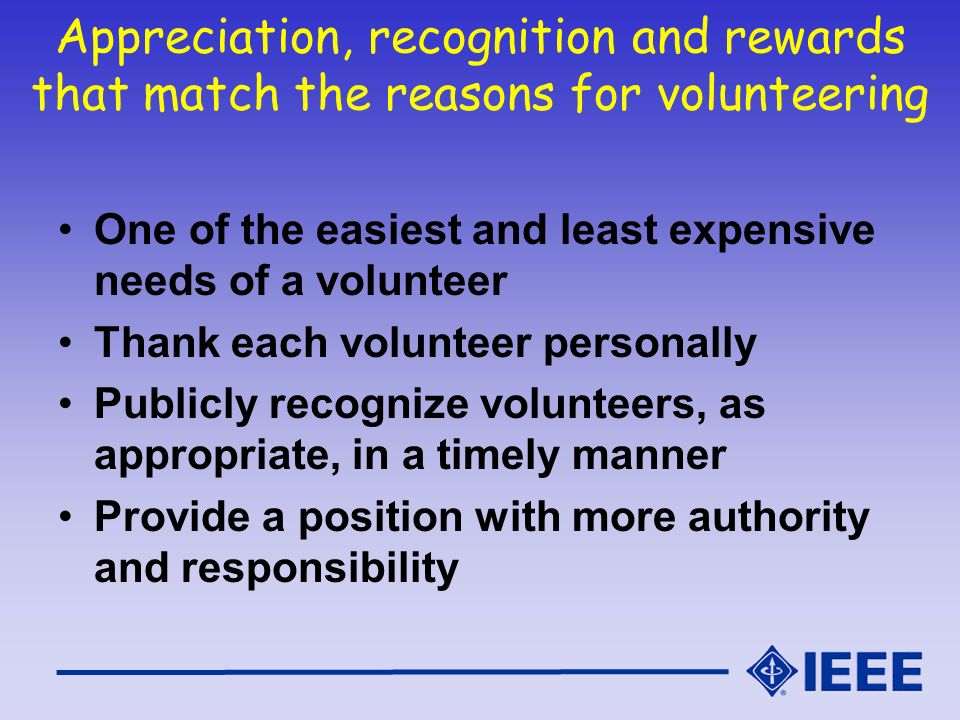 Appreciation, recognition and rewards that match the reasons for volunteering One of the easiest and least expensive needs of a volunteer Thank each v