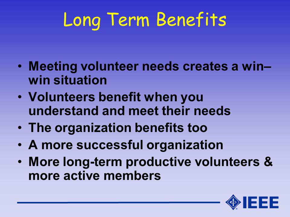 Long Term Benefits Meeting volunteer needs creates a win– win situation Volunteers benefit when you understand and meet their needs The organization b