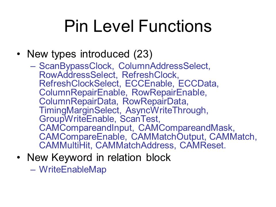 Pin Level Functions New types introduced (23) –ScanBypassClock, ColumnAddressSelect, RowAddressSelect, RefreshClock, RefreshClockSelect, ECCEnable, ECCData, ColumnRepairEnable, RowRepairEnable, ColumnRepairData, RowRepairData, TimingMarginSelect, AsyncWriteThrough, GroupWriteEnable, ScanTest, CAMCompareandInput, CAMCompareandMask, CAMCompareEnable, CAMMatchOutput, CAMMatch, CAMMultiHit, CAMMatchAddress, CAMReset.