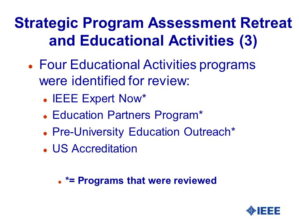 Strategic Program Assessment Retreat and Educational Activities (3) l Four Educational Activities programs were identified for review: l IEEE Expert Now* l Education Partners Program* l Pre-University Education Outreach* l US Accreditation l *= Programs that were reviewed