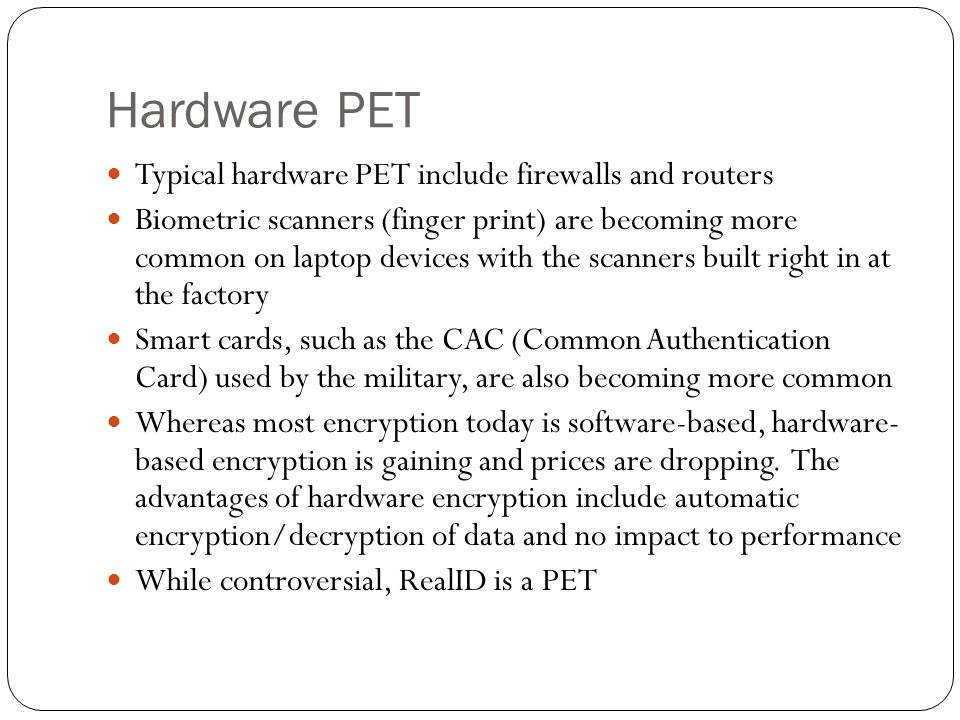 Hardware PET Typical hardware PET include firewalls and routers Biometric scanners (finger print) are becoming more common on laptop devices with the