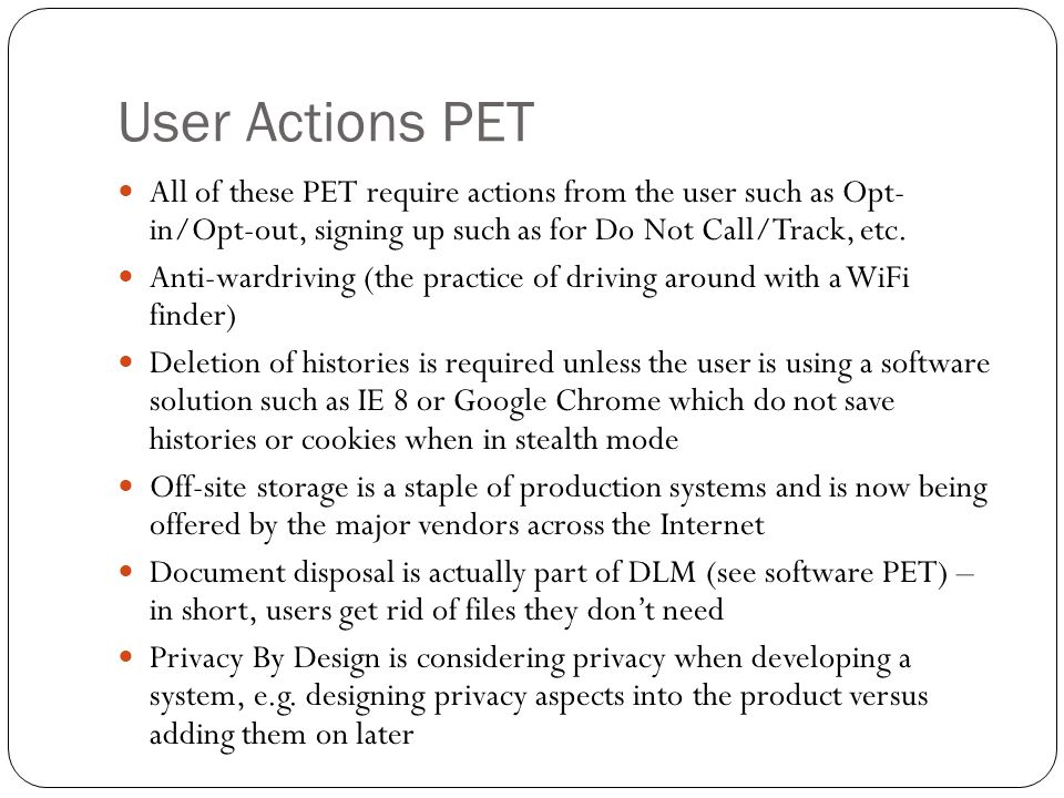 User Actions PET All of these PET require actions from the user such as Opt- in/Opt-out, signing up such as for Do Not Call/Track, etc.