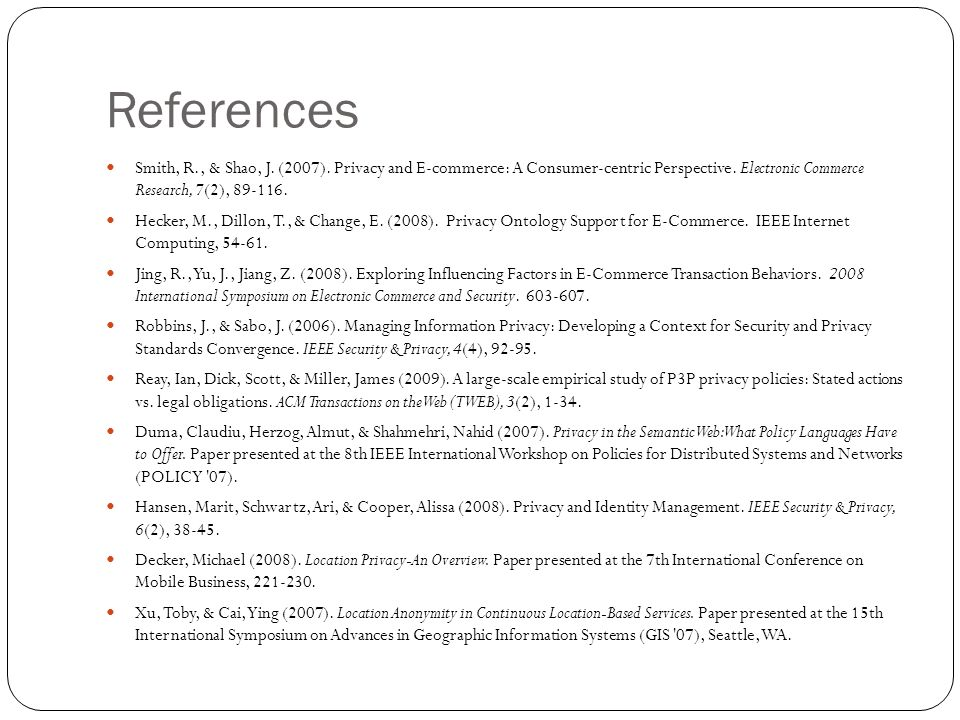 References Smith, R., & Shao, J. (2007). Privacy and E-commerce: A Consumer-centric Perspective. Electronic Commerce Research, 7(2), 89-116. Hecker, M