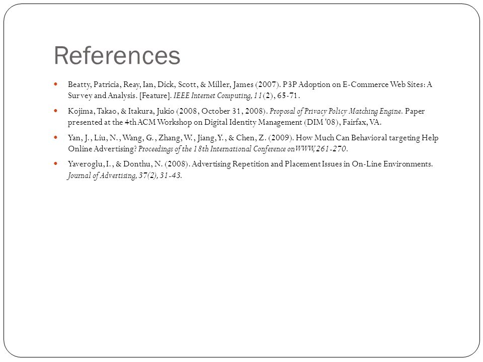 References Beatty, Patricia, Reay, Ian, Dick, Scott, & Miller, James (2007). P3P Adoption on E-Commerce Web Sites: A Survey and Analysis. [Feature]. I
