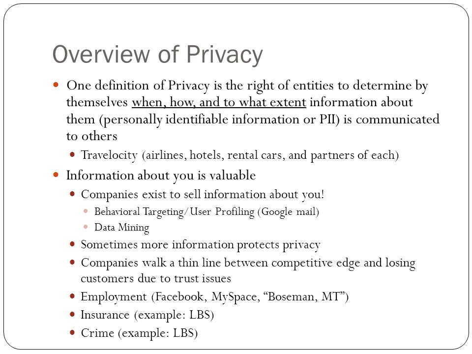 Overview of Privacy One definition of Privacy is the right of entities to determine by themselves when, how, and to what extent information about them (personally identifiable information or PII) is communicated to others Travelocity (airlines, hotels, rental cars, and partners of each) Information about you is valuable Companies exist to sell information about you.
