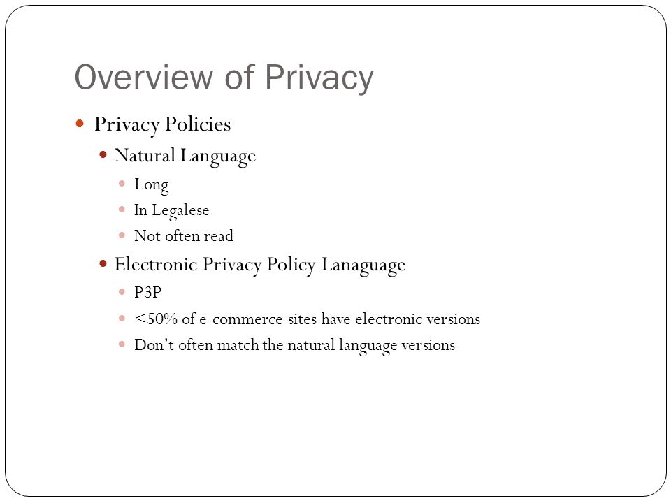 Overview of Privacy Privacy Policies Natural Language Long In Legalese Not often read Electronic Privacy Policy Lanaguage P3P <50% of e-commerce sites