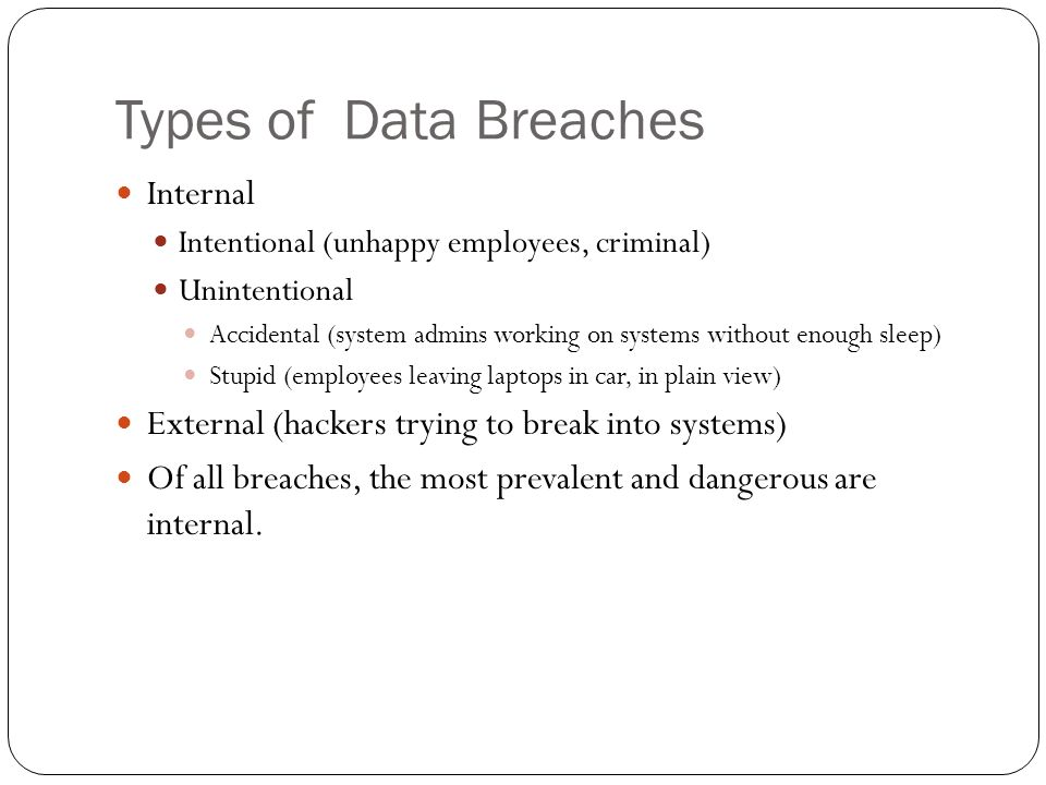 Types of Data Breaches Internal Intentional (unhappy employees, criminal) Unintentional Accidental (system admins working on systems without enough sleep) Stupid (employees leaving laptops in car, in plain view) External (hackers trying to break into systems) Of all breaches, the most prevalent and dangerous are internal.