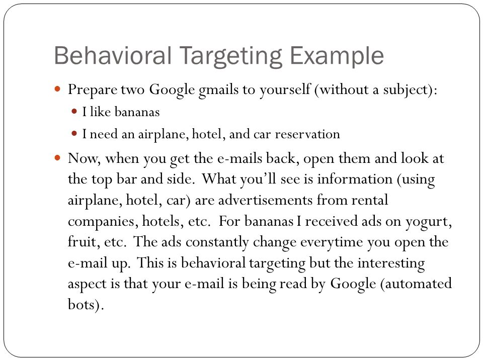 Behavioral Targeting Example Prepare two Google gmails to yourself (without a subject): I like bananas I need an airplane, hotel, and car reservation
