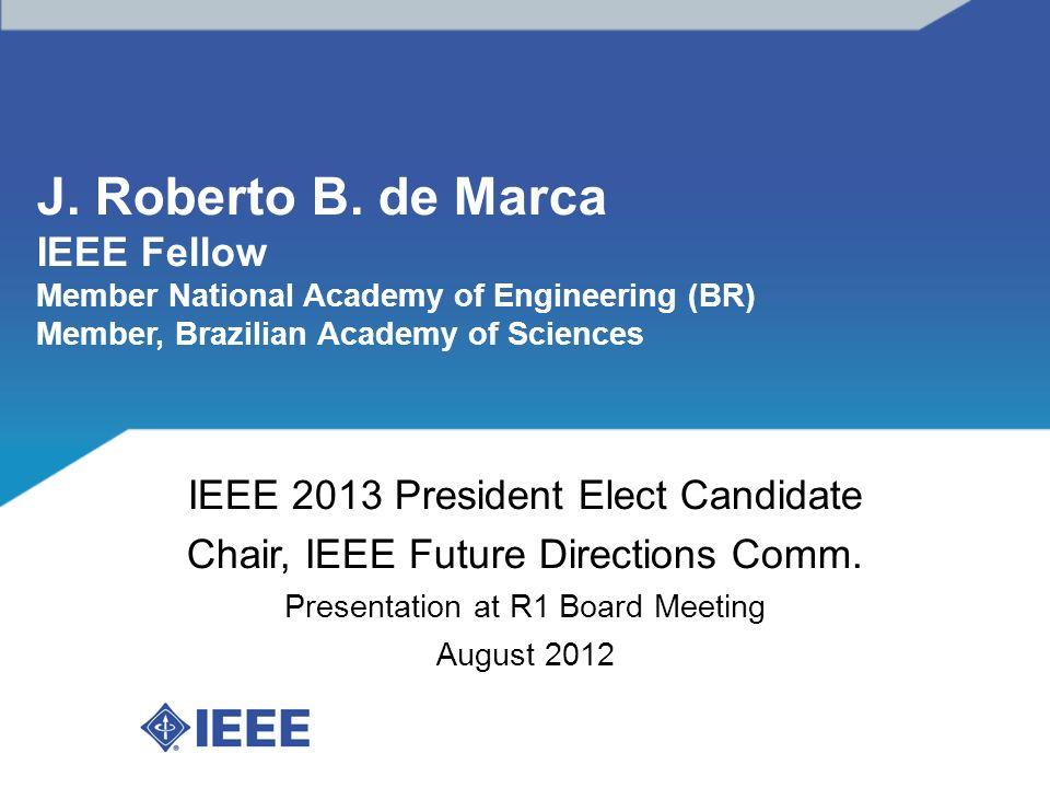 J. Roberto B. de Marca IEEE Fellow Member National Academy of Engineering (BR) Member, Brazilian Academy of Sciences IEEE 2013 President Elect Candida