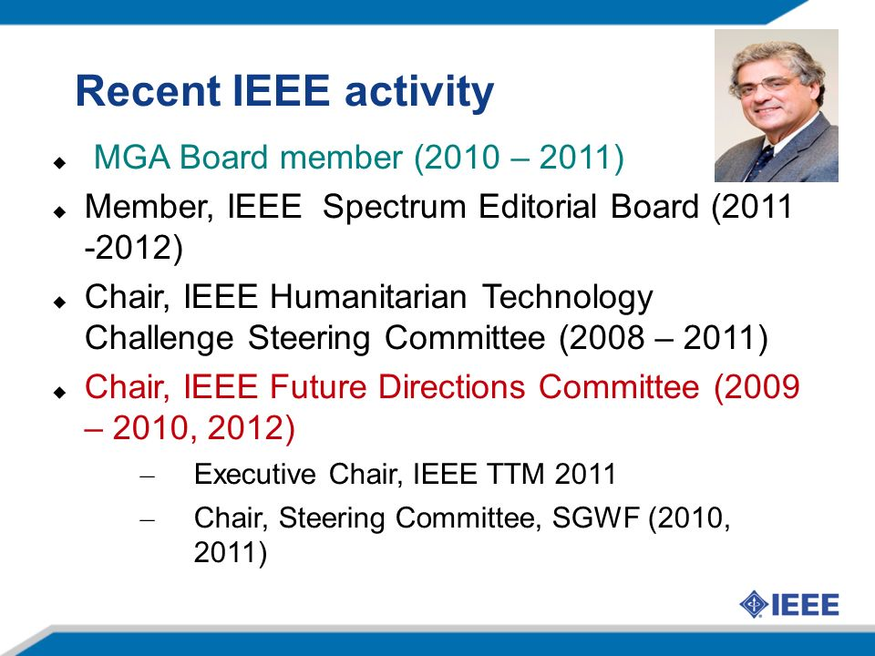 Recent IEEE activity MGA Board member (2010 – 2011) Member, IEEE Spectrum Editorial Board (2011 -2012) Chair, IEEE Humanitarian Technology Challenge Steering Committee (2008 – 2011) Chair, IEEE Future Directions Committee (2009 – 2010, 2012) – Executive Chair, IEEE TTM 2011 – Chair, Steering Committee, SGWF (2010, 2011)