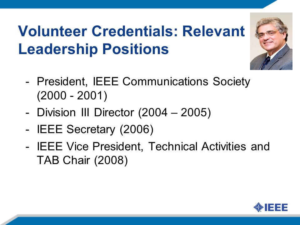Volunteer Credentials: Relevant Leadership Positions -President, IEEE Communications Society (2000 - 2001) -Division III Director (2004 – 2005) -IEEE Secretary (2006) -IEEE Vice President, Technical Activities and TAB Chair (2008)