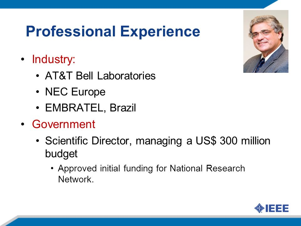 Professional Experience Industry: AT&T Bell Laboratories NEC Europe EMBRATEL, Brazil Government Scientific Director, managing a US$ 300 million budget Approved initial funding for National Research Network.