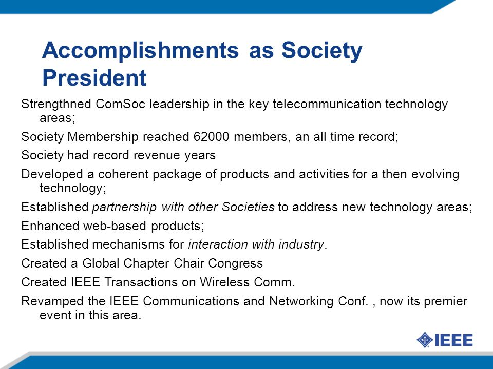 Accomplishments as Society President Strengthned ComSoc leadership in the key telecommunication technology areas; Society Membership reached 62000 members, an all time record; Society had record revenue years Developed a coherent package of products and activities for a then evolving technology; Established partnership with other Societies to address new technology areas; Enhanced web-based products; Established mechanisms for interaction with industry.