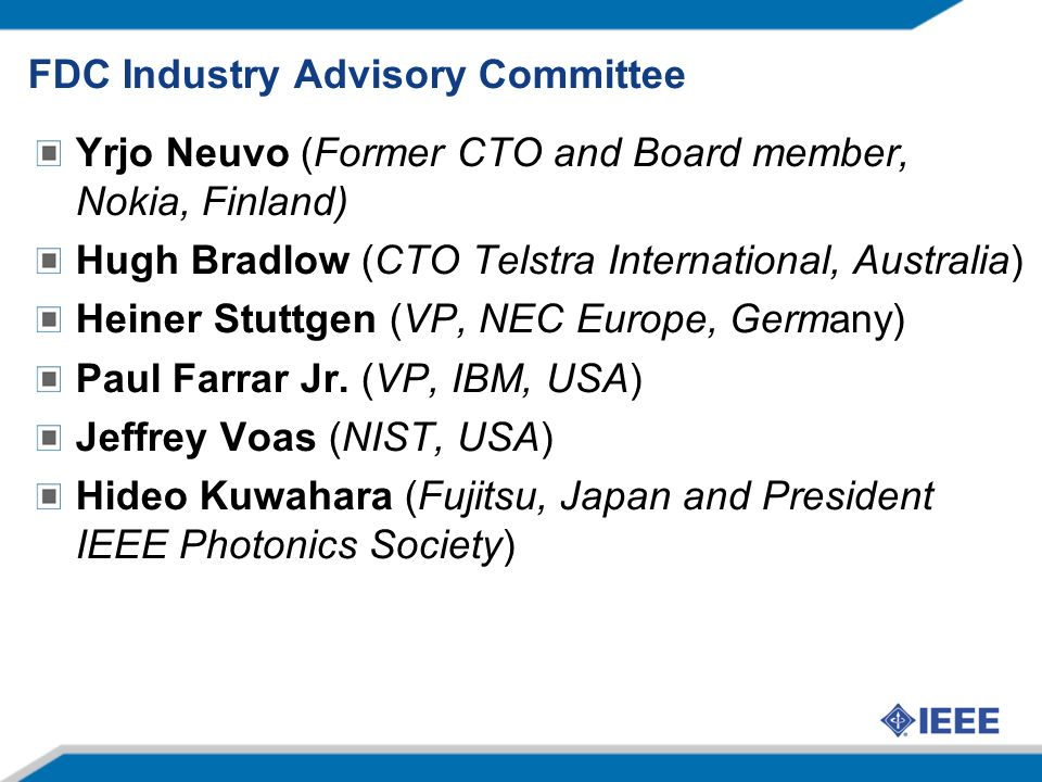 FDC Industry Advisory Committee Yrjo Neuvo (Former CTO and Board member, Nokia, Finland) Hugh Bradlow (CTO Telstra International, Australia) Heiner Stuttgen (VP, NEC Europe, Germany) Paul Farrar Jr.