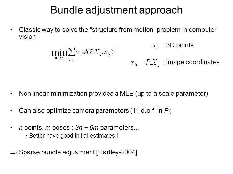 Bundle adjustment approach Classic way to solve the structure from motion problem in computer vision Non linear-minimization provides a MLE (up to a scale parameter) Can also optimize camera parameters (11 d.o.f.