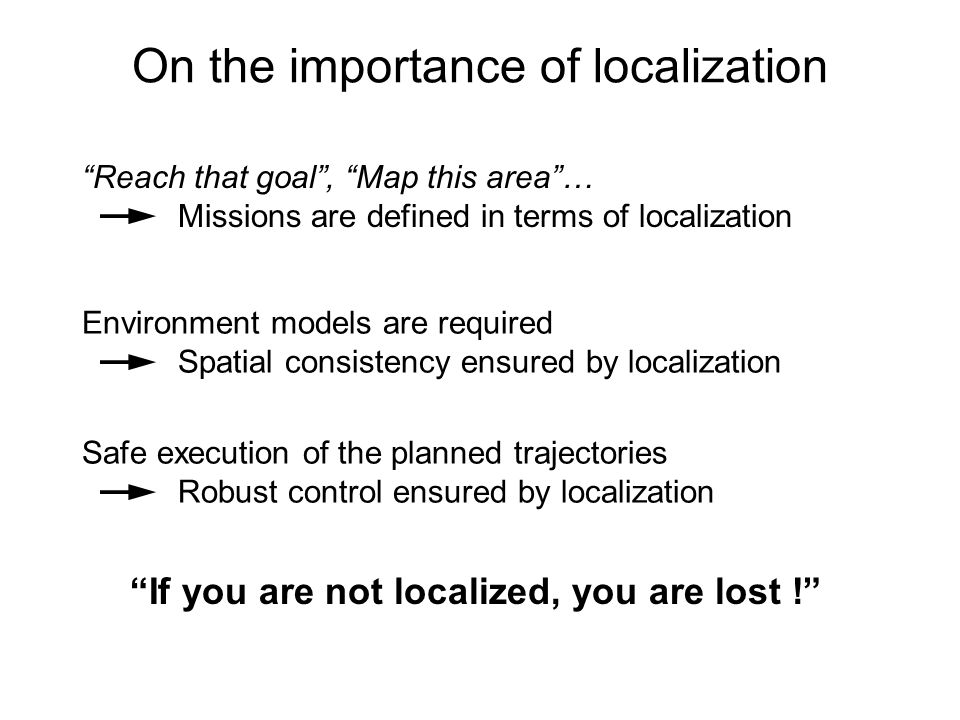 On the importance of localization Reach that goal, Map this area… Missions are defined in terms of localization Environment models are required Spatial consistency ensured by localization Safe execution of the planned trajectories Robust control ensured by localization If you are not localized, you are lost !