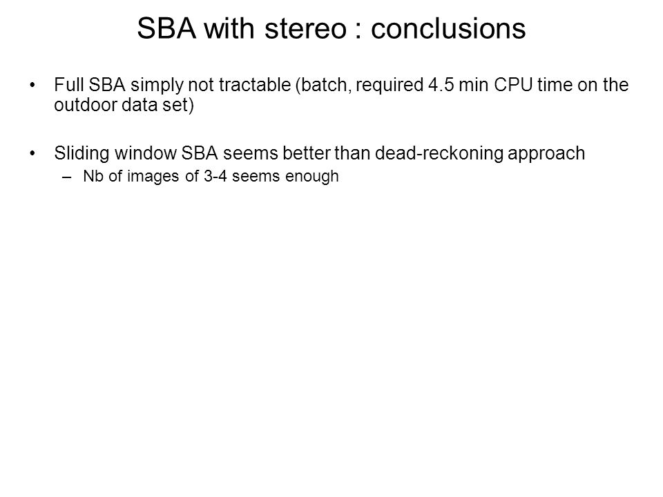 SBA with stereo : conclusions Full SBA simply not tractable (batch, required 4.5 min CPU time on the outdoor data set) Sliding window SBA seems better than dead-reckoning approach –Nb of images of 3-4 seems enough