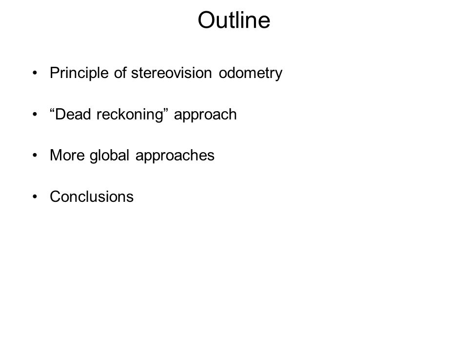 Outline Principle of stereovision odometry Dead reckoning approach More global approaches Conclusions