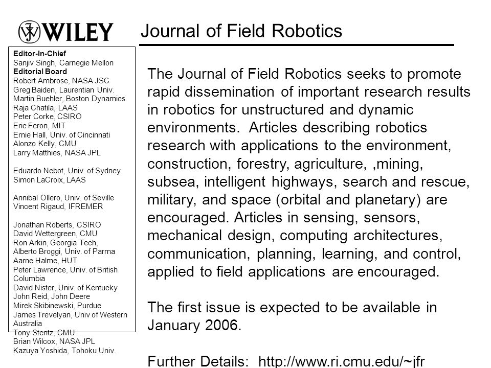 The Journal of Field Robotics seeks to promote rapid dissemination of important research results in robotics for unstructured and dynamic environments.
