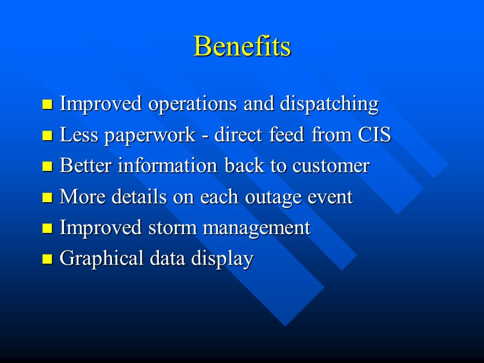 Benefits Improved operations and dispatching Improved operations and dispatching Less paperwork - direct feed from CIS Less paperwork - direct feed from CIS Better information back to customer Better information back to customer More details on each outage event More details on each outage event Improved storm management Improved storm management Graphical data display Graphical data display