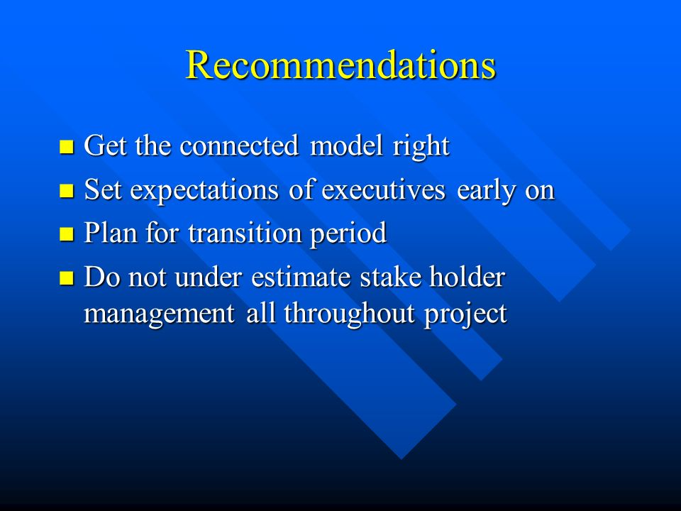 Recommendations Get the connected model right Get the connected model right Set expectations of executives early on Set expectations of executives early on Plan for transition period Plan for transition period Do not under estimate stake holder management all throughout project Do not under estimate stake holder management all throughout project