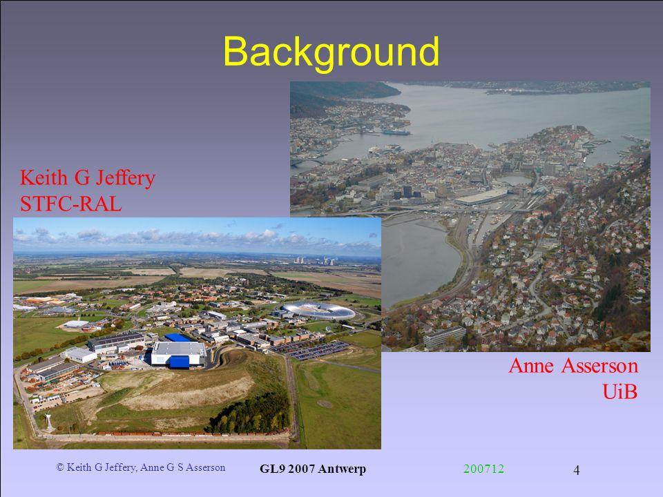 © Keith G Jeffery, Anne G S Asserson GL9 2007 Antwerp200712 4 Background Anne Asserson UiB Keith G Jeffery STFC-RAL