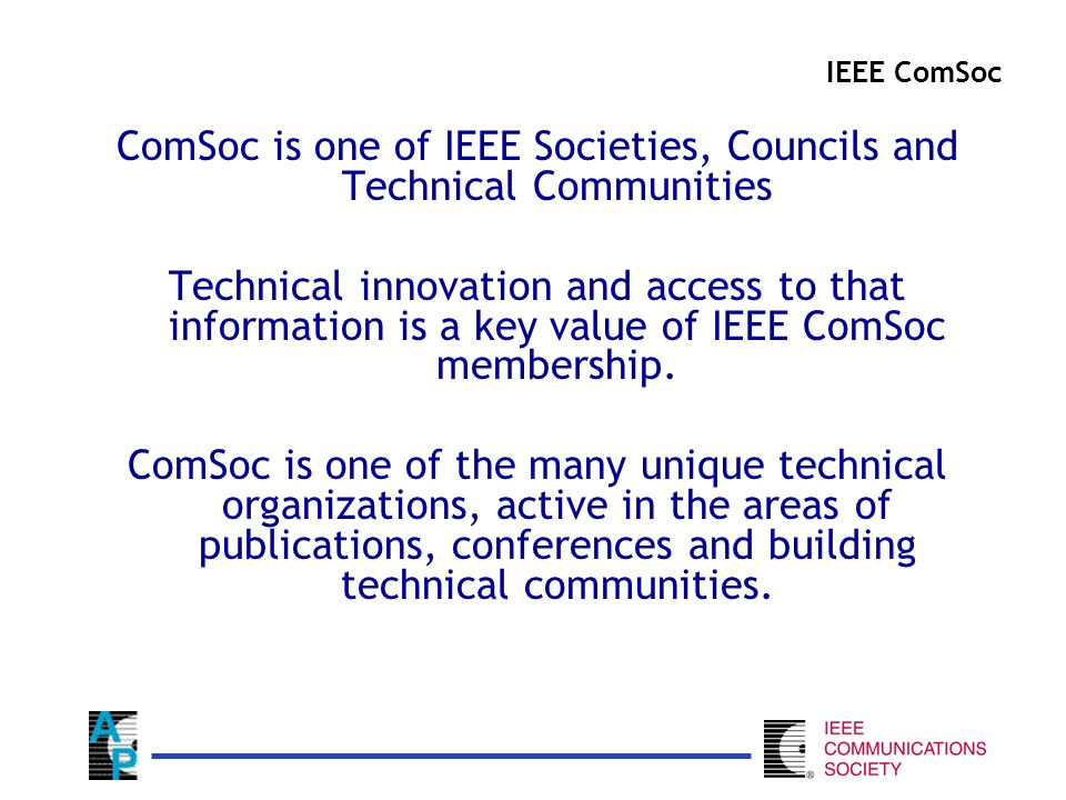 ComSoc is one of IEEE Societies, Councils and Technical Communities Technical innovation and access to that information is a key value of IEEE ComSoc membership.