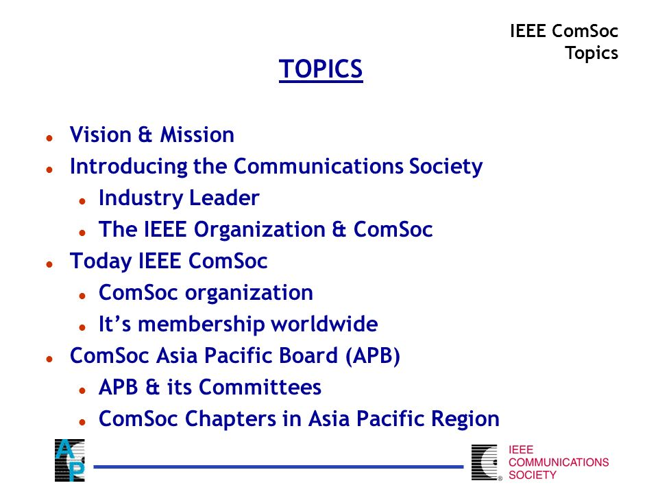 TOPICS l Vision & Mission l Introducing the Communications Society l Industry Leader l The IEEE Organization & ComSoc l Today IEEE ComSoc l ComSoc organization l Its membership worldwide l ComSoc Asia Pacific Board (APB) l APB & its Committees l ComSoc Chapters in Asia Pacific Region IEEE ComSoc Topics