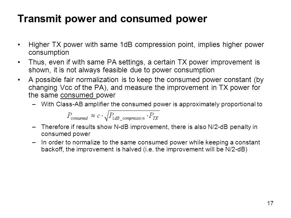 17 Transmit power and consumed power Higher TX power with same 1dB compression point, implies higher power consumption Thus, even if with same PA settings, a certain TX power improvement is shown, it is not always feasible due to power consumption A possible fair normalization is to keep the consumed power constant (by changing Vcc of the PA), and measure the improvement in TX power for the same consumed power –With Class-AB amplifier the consumed power is approximately proportional to –Therefore if results show N-dB improvement, there is also N/2-dB penalty in consumed power –In order to normalize to the same consumed power while keeping a constant backoff, the improvement is halved (i.e.
