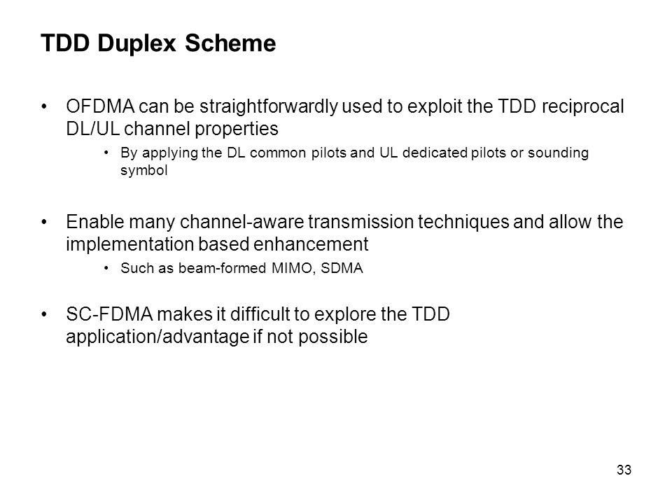 33 TDD Duplex Scheme OFDMA can be straightforwardly used to exploit the TDD reciprocal DL/UL channel properties By applying the DL common pilots and UL dedicated pilots or sounding symbol Enable many channel-aware transmission techniques and allow the implementation based enhancement Such as beam-formed MIMO, SDMA SC-FDMA makes it difficult to explore the TDD application/advantage if not possible