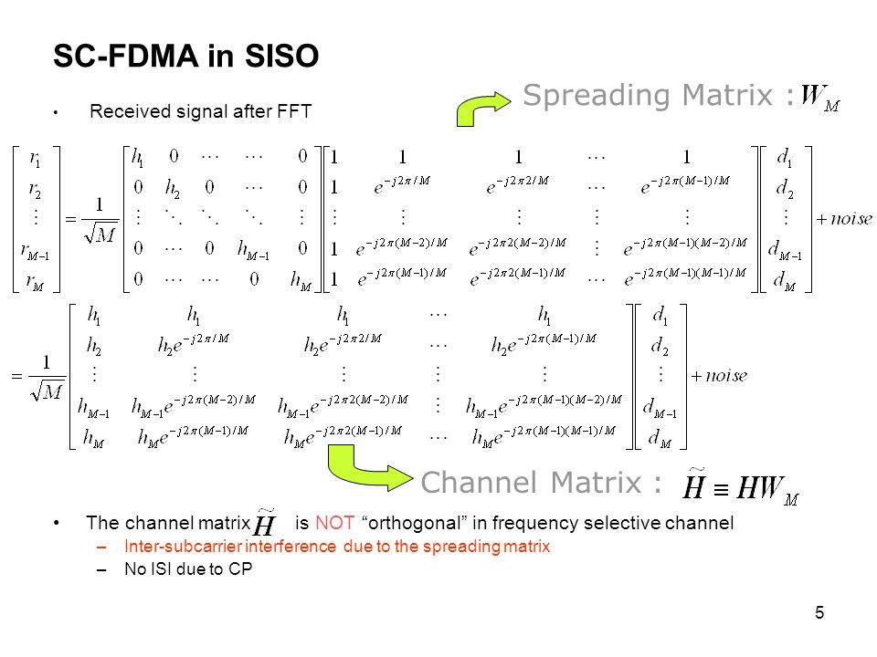 5 SC-FDMA in SISO Received signal after FFT The channel matrix is NOT orthogonal in frequency selective channel –Inter-subcarrier interference due to the spreading matrix –No ISI due to CP Spreading Matrix : Channel Matrix :