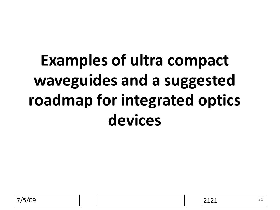 7/5/09 2121 Examples of ultra compact waveguides and a suggested roadmap for integrated optics devices 21