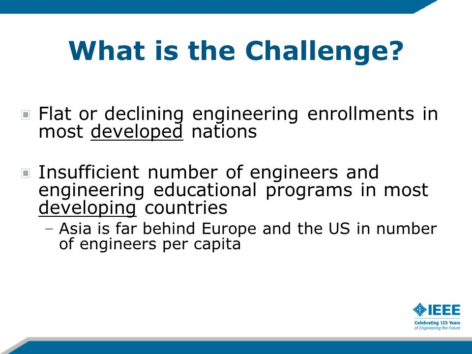What is the Challenge? Flat or declining engineering enrollments in most developed nations Insufficient number of engineers and engineering educationa